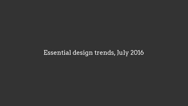 Essential design trends, July 2016