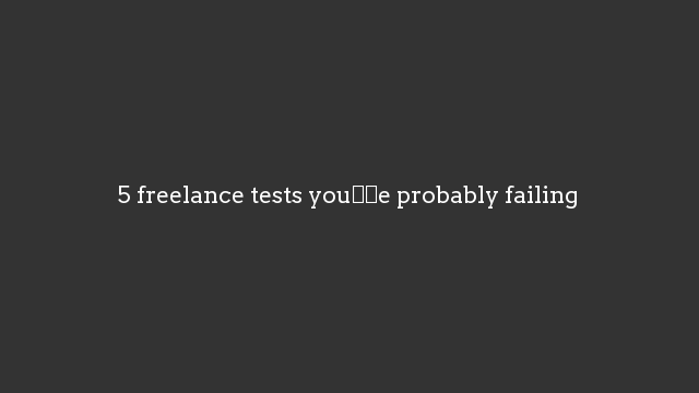 5 freelance tests you're probably failing