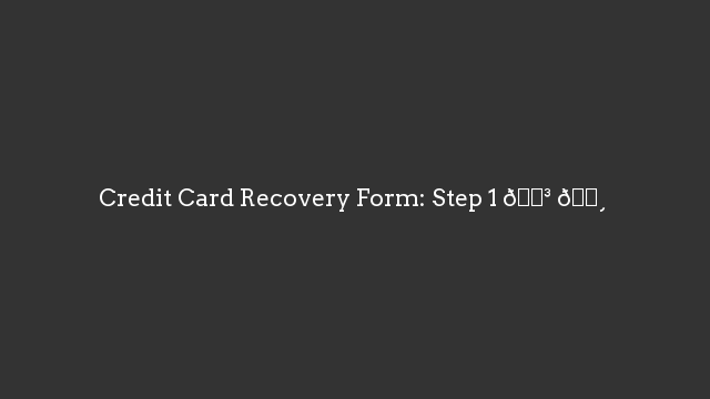 Credit Card Recovery Form: Step 1 💳 💸
