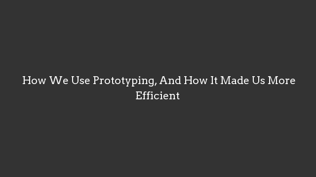 How We Use Prototyping, And How It Made Us More Efficient