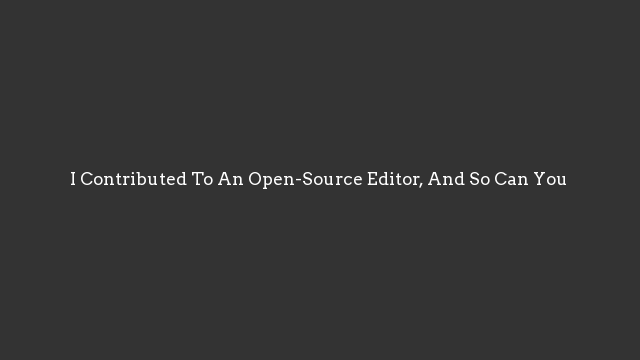 I Contributed To An Open-Source Editor, And So Can You