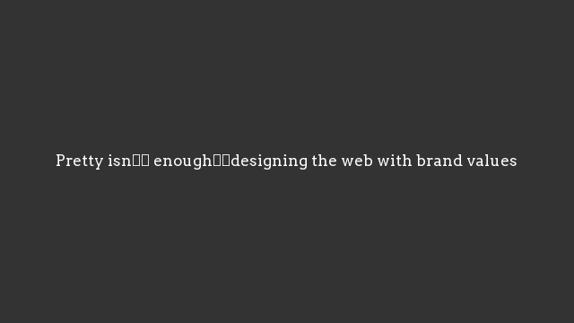 Pretty isn't enough…designing the web with brand values
