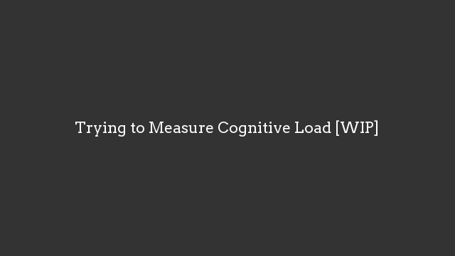 Trying to Measure Cognitive Load [WIP]