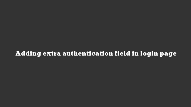 Adding extra authentication field in login page