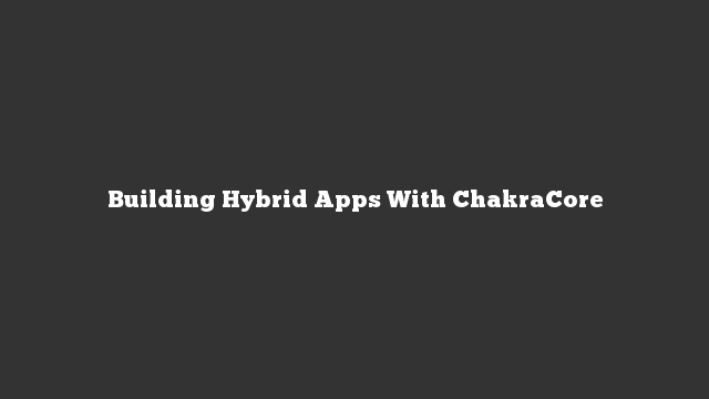 Building Hybrid Apps With ChakraCore
