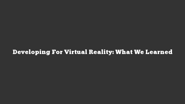 Developing For Virtual Reality: What We Learned