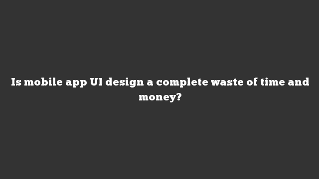 Is mobile app UI design a complete waste of time and money?