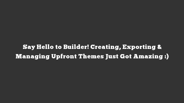 Say Hello to Builder! Creating, Exporting & Managing Upfront Themes Just Got Amazing :)