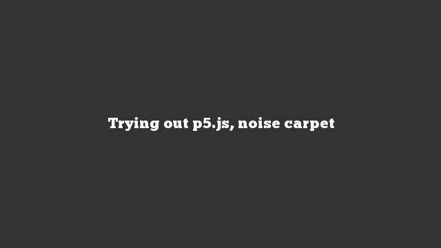 Trying out p5.js, noise carpet