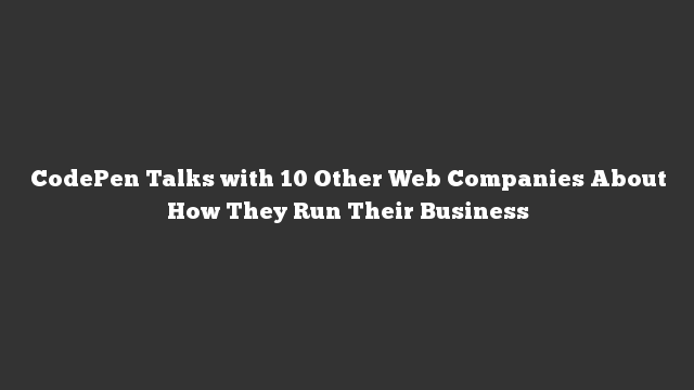 CodePen Talks with 10 Other Web Companies About How They Run Their Business